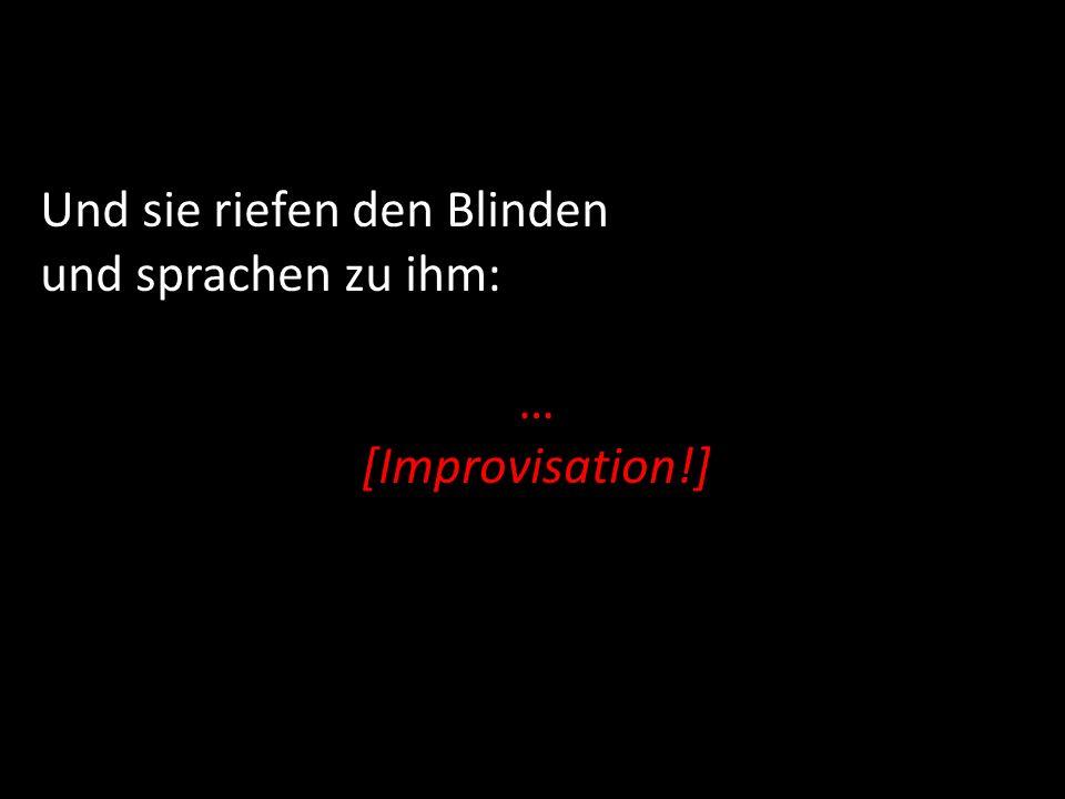 Und sie riefen den Blinden und sprachen zu ihm: … [Improvisation!]